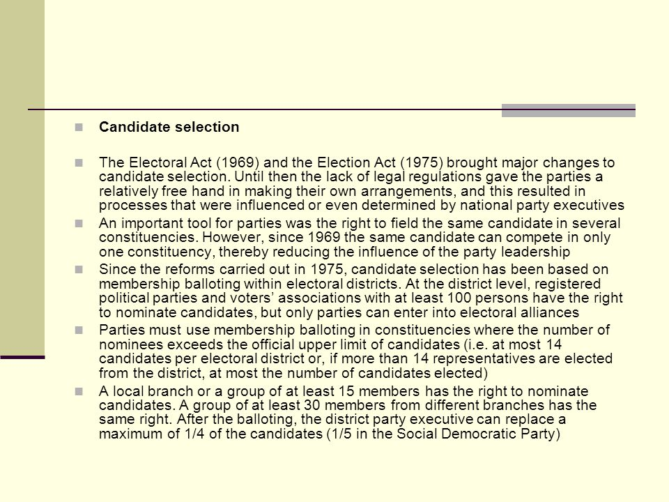 Candidate selection The Electoral Act (1969) and the Election Act (1975) brought major changes to candidate selection.