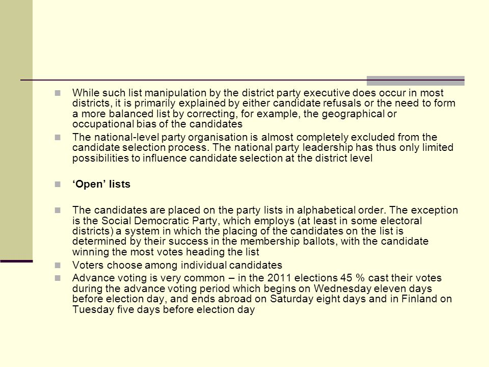 While such list manipulation by the district party executive does occur in most districts, it is primarily explained by either candidate refusals or the need to form a more balanced list by correcting, for example, the geographical or occupational bias of the candidates The national-level party organisation is almost completely excluded from the candidate selection process.