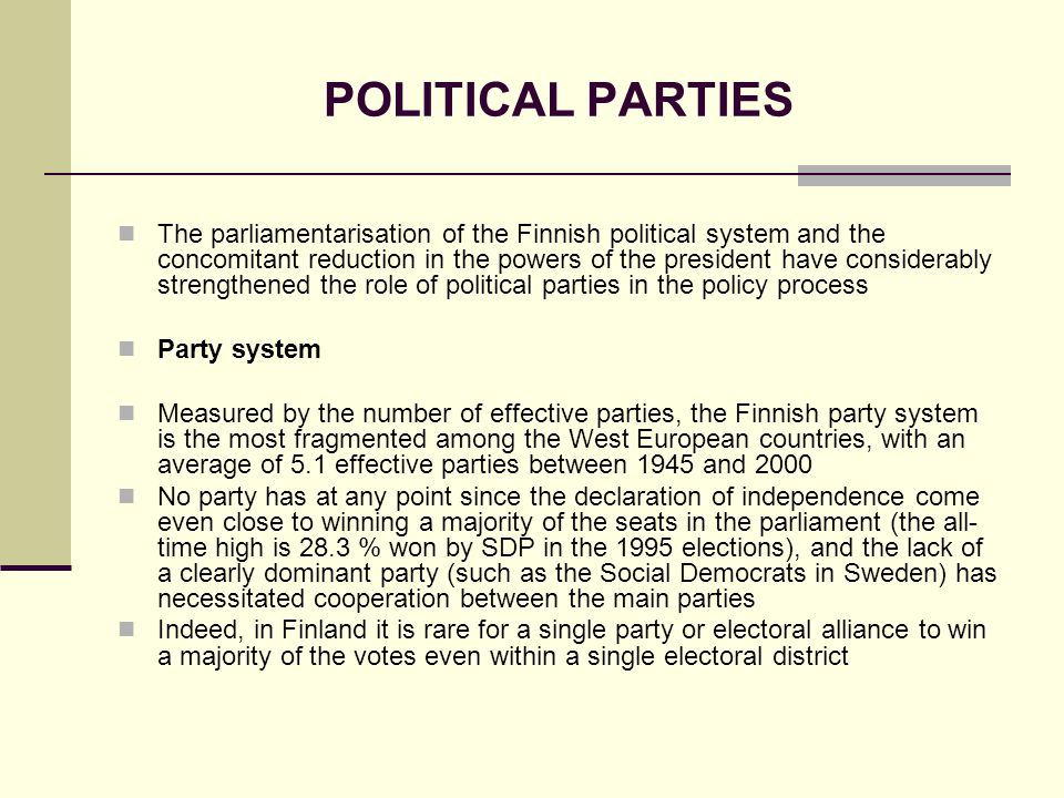 POLITICAL PARTIES The parliamentarisation of the Finnish political system and the concomitant reduction in the powers of the president have considerably strengthened the role of political parties in the policy process Party system Measured by the number of effective parties, the Finnish party system is the most fragmented among the West European countries, with an average of 5.1 effective parties between 1945 and 2000 No party has at any point since the declaration of independence come even close to winning a majority of the seats in the parliament (the all- time high is 28.3 % won by SDP in the 1995 elections), and the lack of a clearly dominant party (such as the Social Democrats in Sweden) has necessitated cooperation between the main parties Indeed, in Finland it is rare for a single party or electoral alliance to win a majority of the votes even within a single electoral district