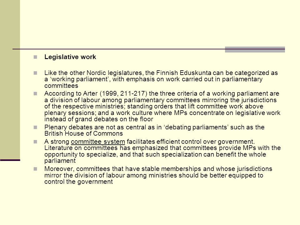 Legislative work Like the other Nordic legislatures, the Finnish Eduskunta can be categorized as a working parliament, with emphasis on work carried out in parliamentary committees According to Arter (1999, 211-217) the three criteria of a working parliament are a division of labour among parliamentary committees mirroring the jurisdictions of the respective ministries; standing orders that lift committee work above plenary sessions; and a work culture where MPs concentrate on legislative work instead of grand debates on the floor Plenary debates are not as central as in debating parliaments such as the British House of Commons A strong committee system facilitates efficient control over government.