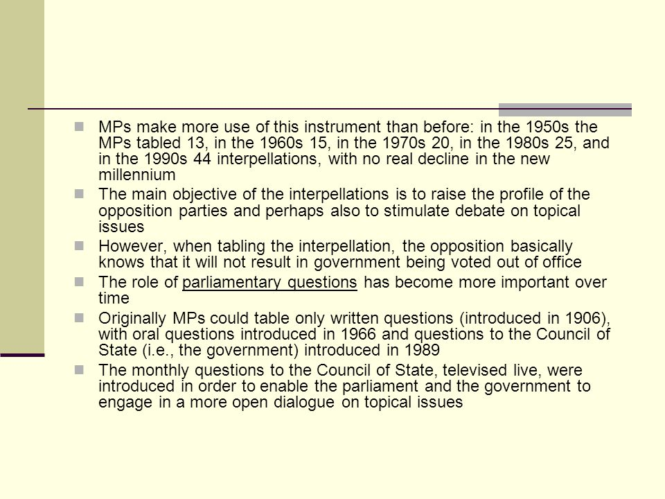 MPs make more use of this instrument than before: in the 1950s the MPs tabled 13, in the 1960s 15, in the 1970s 20, in the 1980s 25, and in the 1990s 44 interpellations, with no real decline in the new millennium The main objective of the interpellations is to raise the profile of the opposition parties and perhaps also to stimulate debate on topical issues However, when tabling the interpellation, the opposition basically knows that it will not result in government being voted out of office The role of parliamentary questions has become more important over time Originally MPs could table only written questions (introduced in 1906), with oral questions introduced in 1966 and questions to the Council of State (i.e., the government) introduced in 1989 The monthly questions to the Council of State, televised live, were introduced in order to enable the parliament and the government to engage in a more open dialogue on topical issues