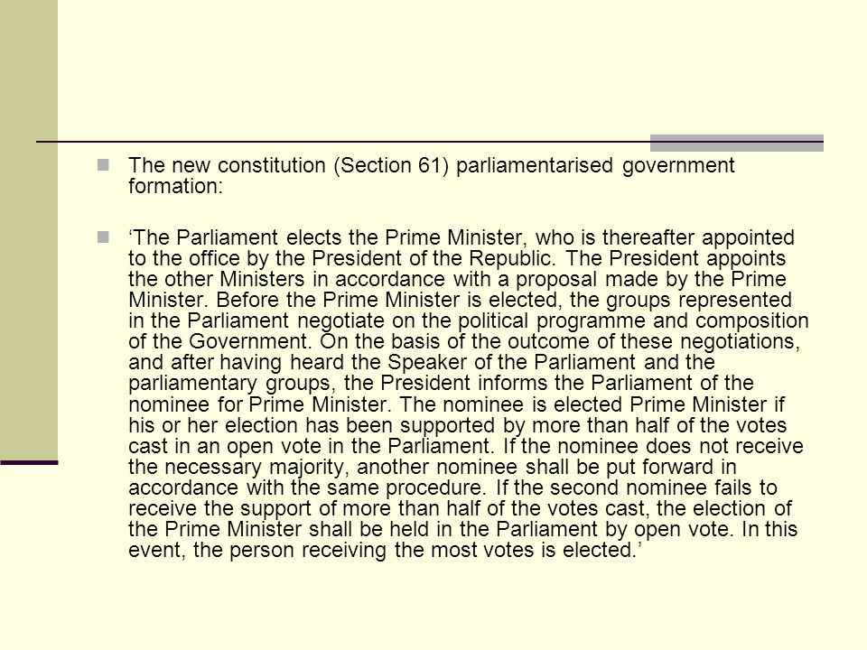 The new constitution (Section 61) parliamentarised government formation: The Parliament elects the Prime Minister, who is thereafter appointed to the office by the President of the Republic.