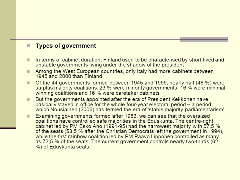 Types of government In terms of cabinet duration, Finland used to be characterised by short-lived and unstable governments living under the shadow of the president Among the West European countries, only Italy had more cabinets between 1945 and 2000 than Finland Of the 44 governments formed between 1945 and 1999, nearly half (46 %) were surplus majority coalitions, 23 % were minority governments, 16 % were minimal winning coalitions and 16 % were caretaker cabinets But the governments appointed after the era of President Kekkonen have basically stayed in office for the whole four-year electoral period – a period which Nousiainen (2006) has termed the era of stable majority parliamentarism Examining governments formed after 1983, we can see that the oversized coalitions have controlled safe majorities in the Eduskunta.