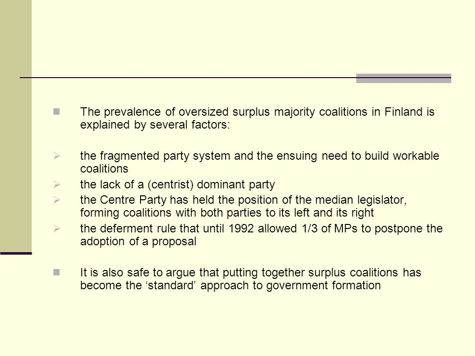 The prevalence of oversized surplus majority coalitions in Finland is explained by several factors: the fragmented party system and the ensuing need to build workable coalitions the lack of a (centrist) dominant party the Centre Party has held the position of the median legislator, forming coalitions with both parties to its left and its right the deferment rule that until 1992 allowed 1/3 of MPs to postpone the adoption of a proposal It is also safe to argue that putting together surplus coalitions has become the standard approach to government formation