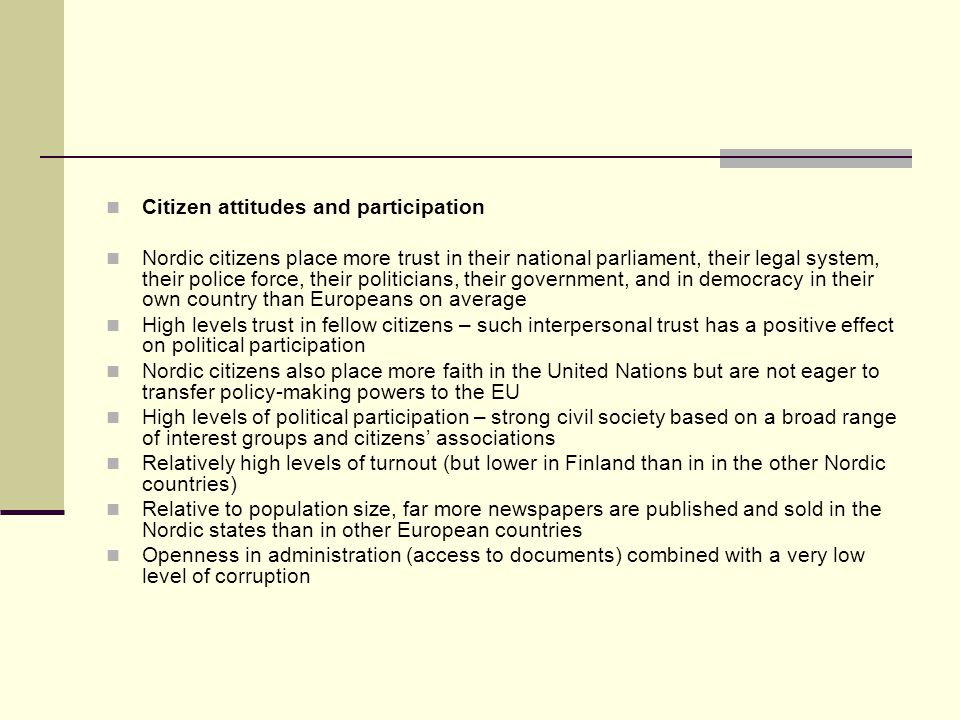 Citizen attitudes and participation Nordic citizens place more trust in their national parliament, their legal system, their police force, their politicians, their government, and in democracy in their own country than Europeans on average High levels trust in fellow citizens – such interpersonal trust has a positive effect on political participation Nordic citizens also place more faith in the United Nations but are not eager to transfer policy-making powers to the EU High levels of political participation – strong civil society based on a broad range of interest groups and citizens associations Relatively high levels of turnout (but lower in Finland than in in the other Nordic countries) Relative to population size, far more newspapers are published and sold in the Nordic states than in other European countries Openness in administration (access to documents) combined with a very low level of corruption