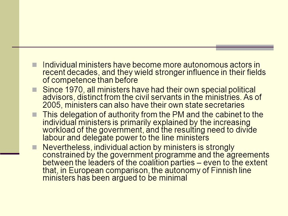 Individual ministers have become more autonomous actors in recent decades, and they wield stronger influence in their fields of competence than before Since 1970, all ministers have had their own special political advisors, distinct from the civil servants in the ministries.