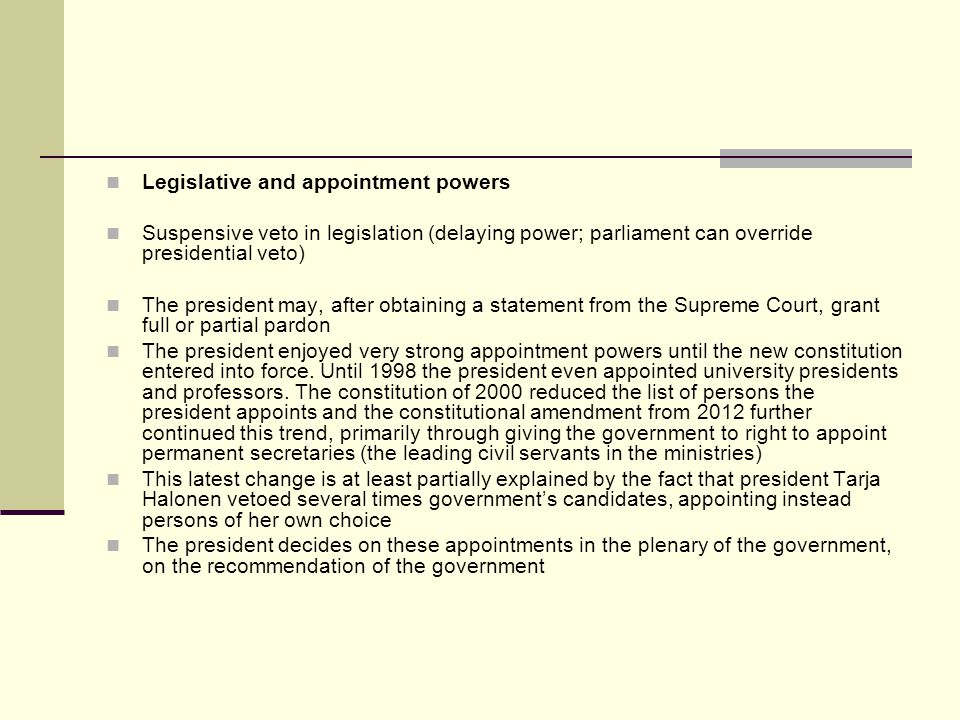 Legislative and appointment powers Suspensive veto in legislation (delaying power; parliament can override presidential veto) The president may, after obtaining a statement from the Supreme Court, grant full or partial pardon The president enjoyed very strong appointment powers until the new constitution entered into force.
