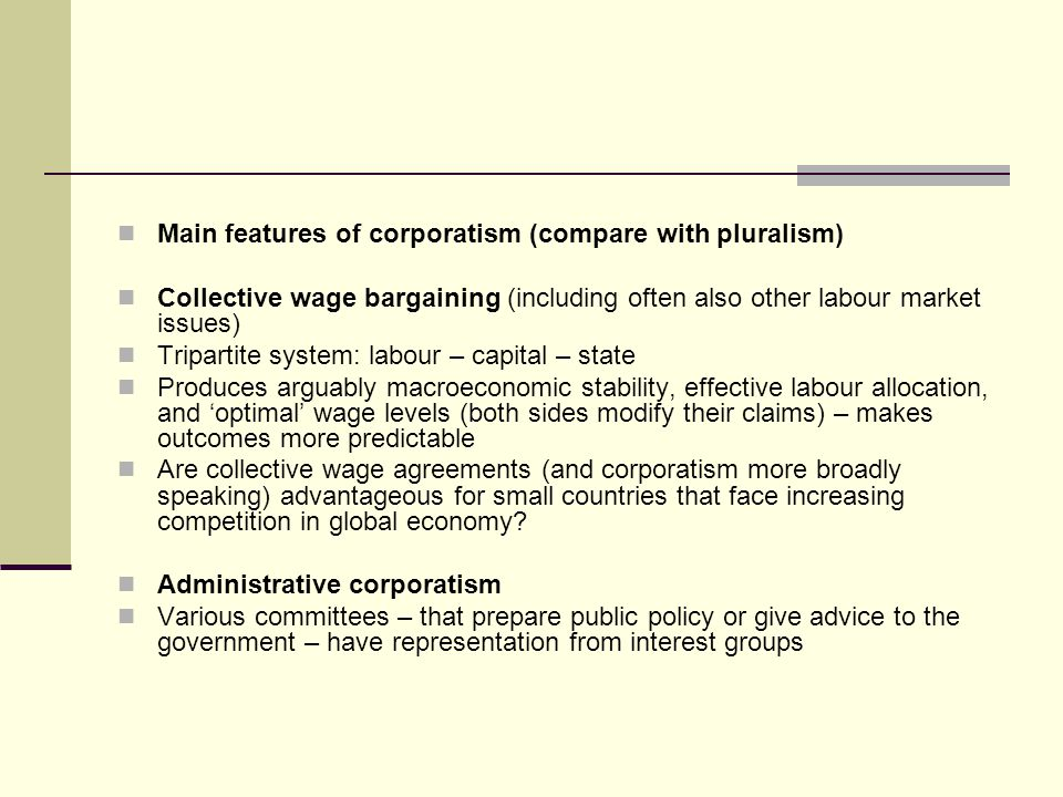 Main features of corporatism (compare with pluralism) Collective wage bargaining (including often also other labour market issues) Tripartite system: labour – capital – state Produces arguably macroeconomic stability, effective labour allocation, and optimal wage levels (both sides modify their claims) – makes outcomes more predictable Are collective wage agreements (and corporatism more broadly speaking) advantageous for small countries that face increasing competition in global economy.