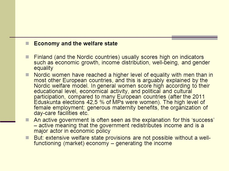 Economy and the welfare state Finland (and the Nordic countries) usually scores high on indicators such as economic growth, income distribution, well-being, and gender equality Nordic women have reached a higher level of equality with men than in most other European countries, and this is arguably explained by the Nordic welfare model.