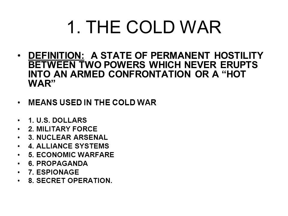 1. THE COLD WAR DEFINITION: A STATE OF PERMANENT HOSTILITY BETWEEN TWO POWERS WHICH NEVER ERUPTS INTO AN ARMED CONFRONTATION OR A HOT WAR MEANS USED I