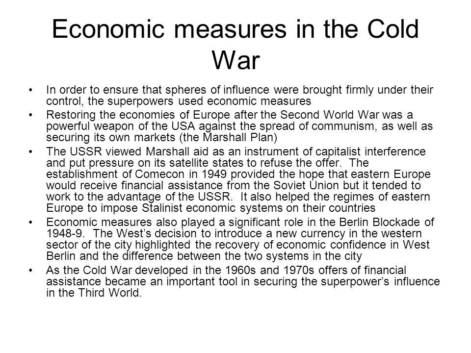 Economic measures in the Cold War In order to ensure that spheres of influence were brought firmly under their control, the superpowers used economic