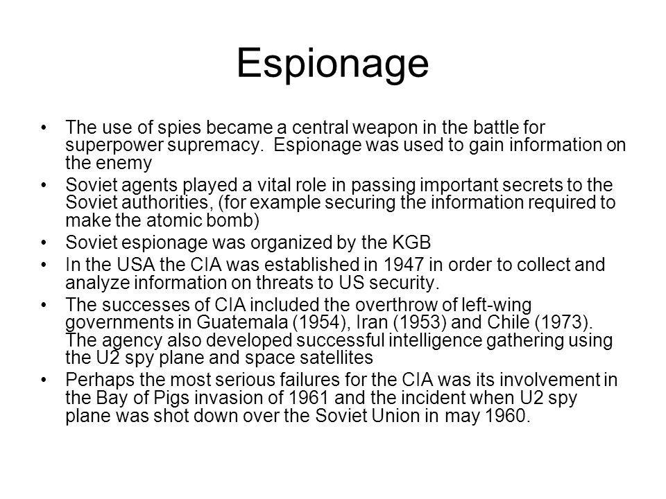 Espionage The use of spies became a central weapon in the battle for superpower supremacy. Espionage was used to gain information on the enemy Soviet