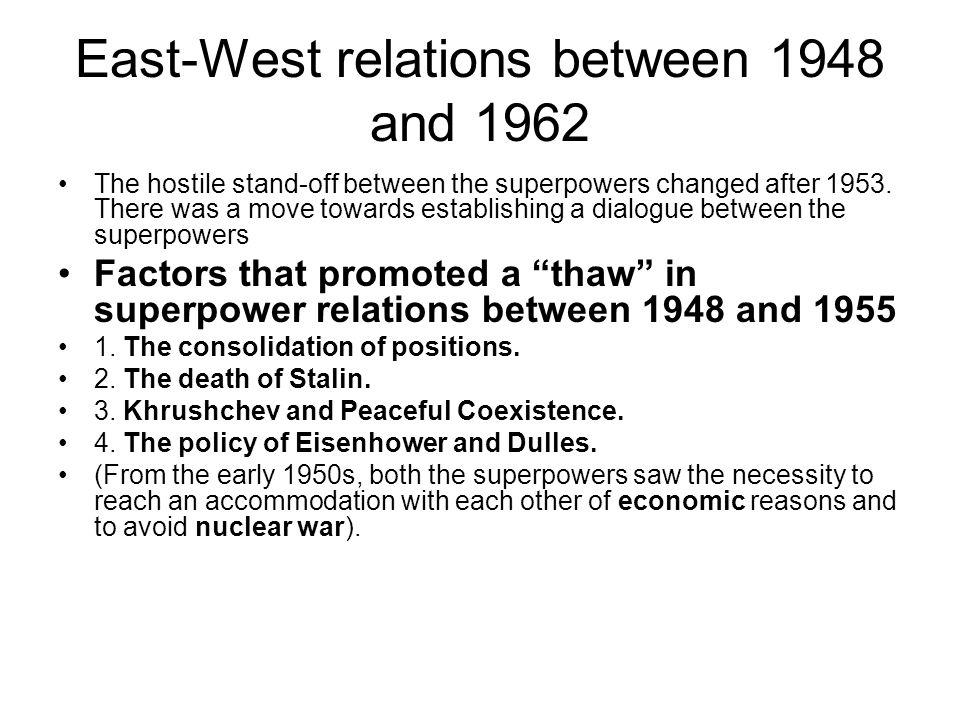 East-West relations between 1948 and 1962 The hostile stand-off between the superpowers changed after 1953. There was a move towards establishing a di
