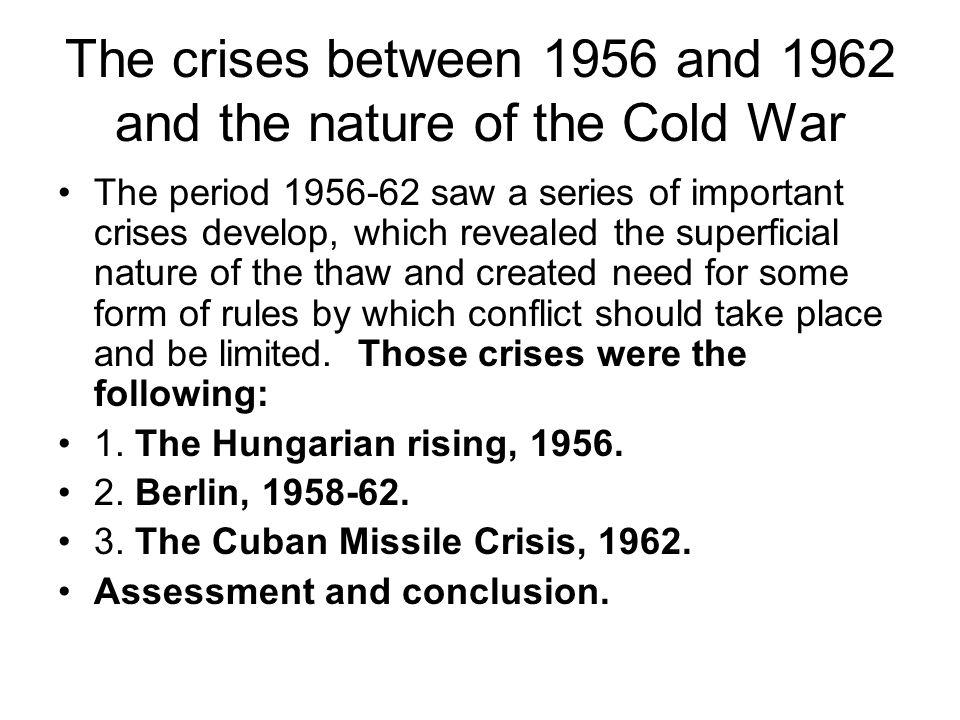 The crises between 1956 and 1962 and the nature of the Cold War The period 1956-62 saw a series of important crises develop, which revealed the superf