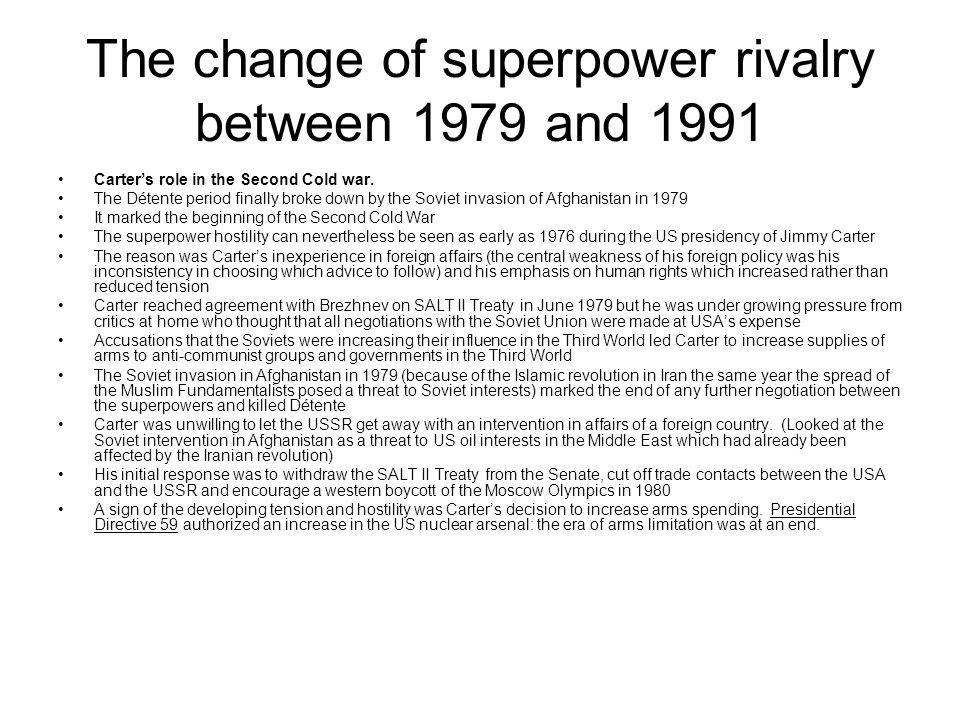 The change of superpower rivalry between 1979 and 1991 Carters role in the Second Cold war. The Détente period finally broke down by the Soviet invasi