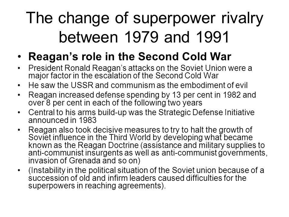 The change of superpower rivalry between 1979 and 1991 Reagans role in the Second Cold War President Ronald Reagans attacks on the Soviet Union were a