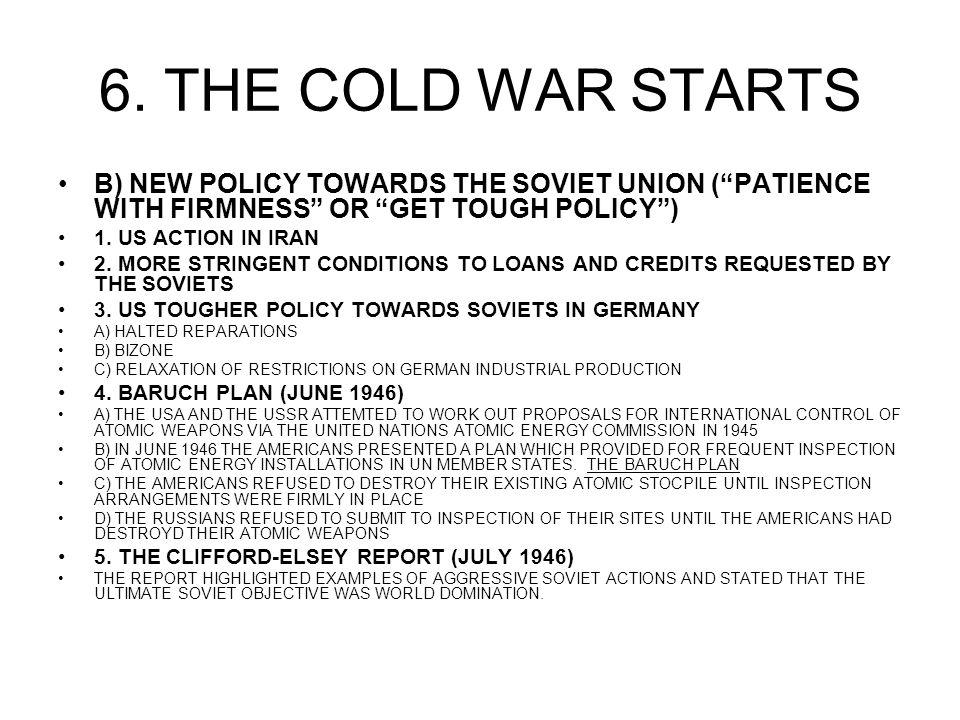 6. THE COLD WAR STARTS B) NEW POLICY TOWARDS THE SOVIET UNION (PATIENCE WITH FIRMNESS OR GET TOUGH POLICY) 1. US ACTION IN IRAN 2. MORE STRINGENT COND