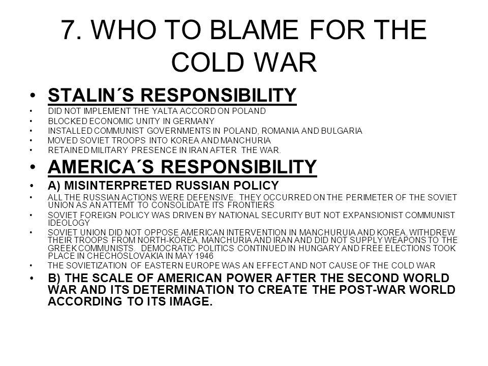 7. WHO TO BLAME FOR THE COLD WAR STALIN´S RESPONSIBILITY DID NOT IMPLEMENT THE YALTA ACCORD ON POLAND BLOCKED ECONOMIC UNITY IN GERMANY INSTALLED COMM