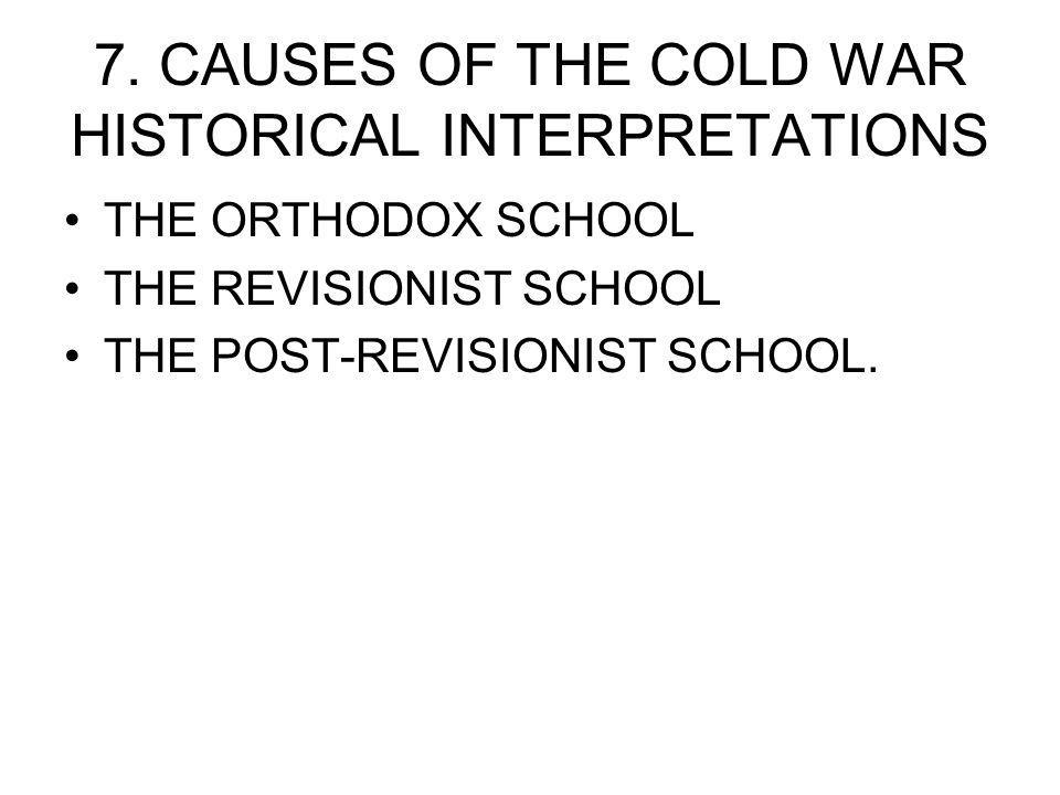 7. CAUSES OF THE COLD WAR HISTORICAL INTERPRETATIONS THE ORTHODOX SCHOOL THE REVISIONIST SCHOOL THE POST-REVISIONIST SCHOOL.