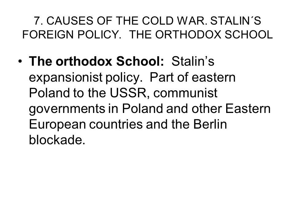 7. CAUSES OF THE COLD WAR. STALIN´S FOREIGN POLICY. THE ORTHODOX SCHOOL The orthodox School: Stalins expansionist policy. Part of eastern Poland to th
