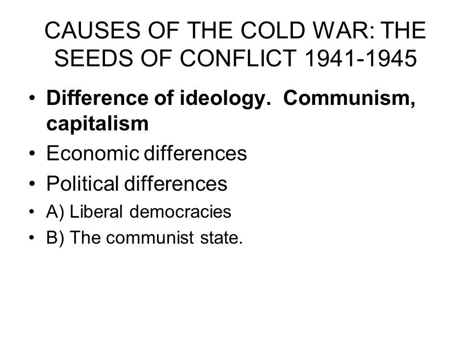 CAUSES OF THE COLD WAR: THE SEEDS OF CONFLICT 1941-1945 Difference of ideology. Communism, capitalism Economic differences Political differences A) Li