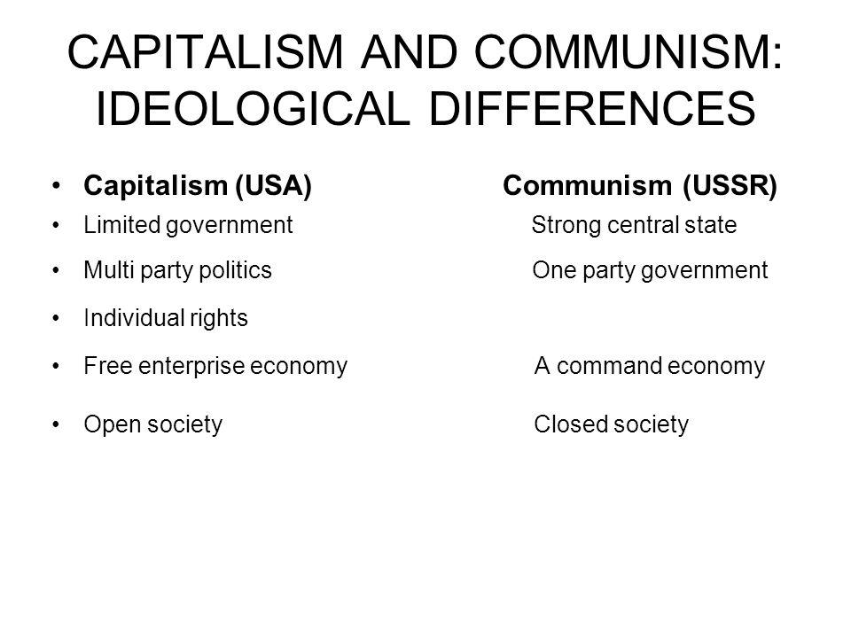 CAPITALISM AND COMMUNISM: IDEOLOGICAL DIFFERENCES Capitalism (USA) Communism (USSR) Limited government Strong central state Multi party politics One p