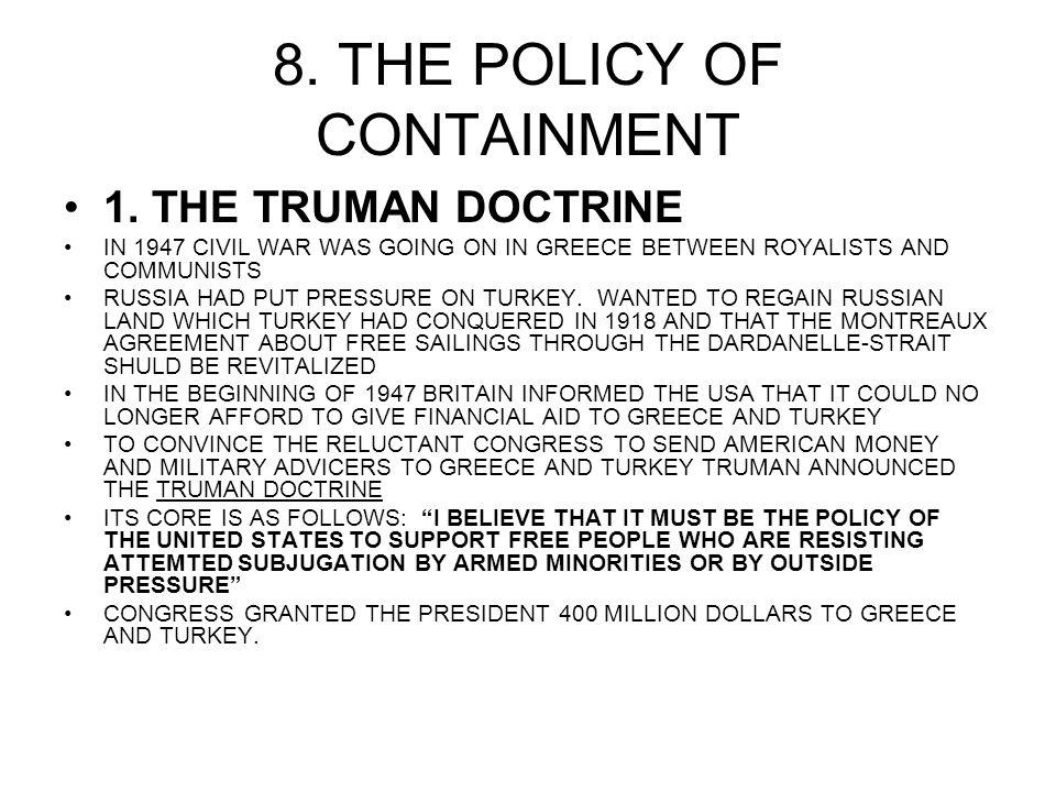 8. THE POLICY OF CONTAINMENT 1. THE TRUMAN DOCTRINE IN 1947 CIVIL WAR WAS GOING ON IN GREECE BETWEEN ROYALISTS AND COMMUNISTS RUSSIA HAD PUT PRESSURE