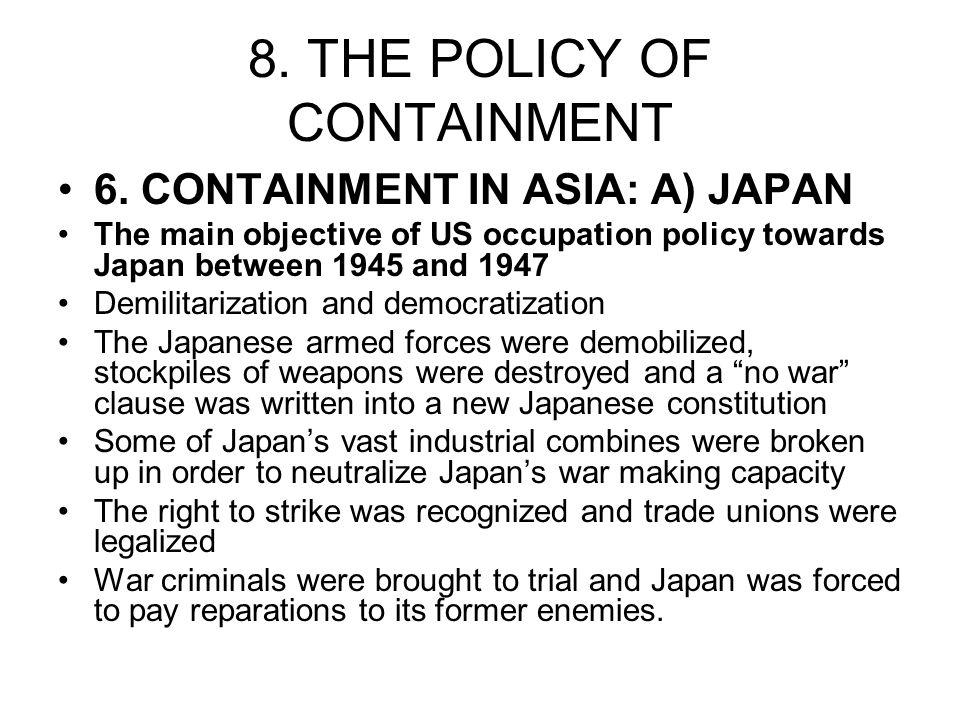 8. THE POLICY OF CONTAINMENT 6. CONTAINMENT IN ASIA: A) JAPAN The main objective of US occupation policy towards Japan between 1945 and 1947 Demilitar