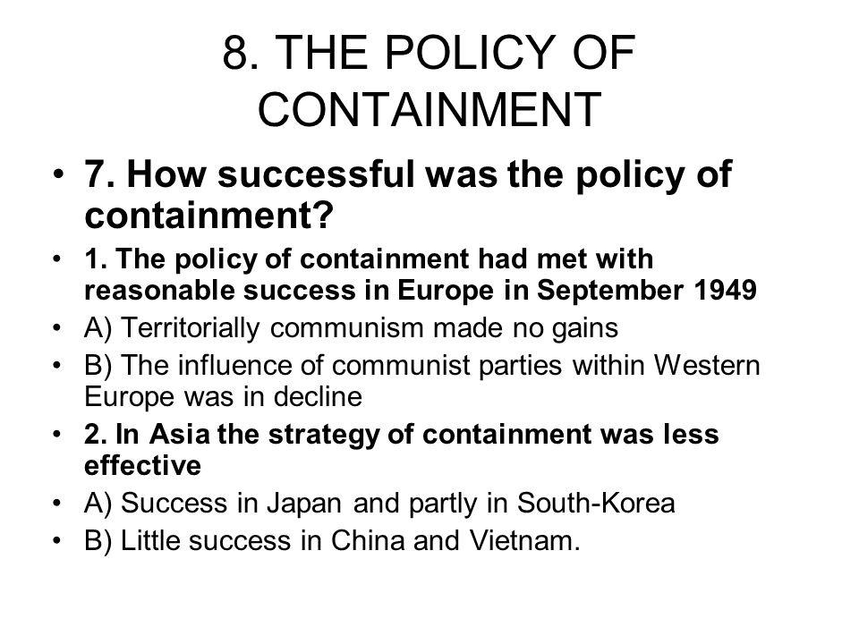 8. THE POLICY OF CONTAINMENT 7. How successful was the policy of containment? 1. The policy of containment had met with reasonable success in Europe i