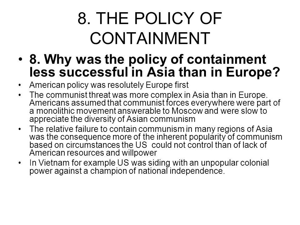8. THE POLICY OF CONTAINMENT 8. Why was the policy of containment less successful in Asia than in Europe? American policy was resolutely Europe first