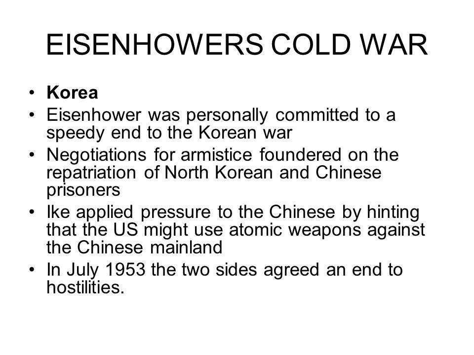 EISENHOWERS COLD WAR Korea Eisenhower was personally committed to a speedy end to the Korean war Negotiations for armistice foundered on the repatriat