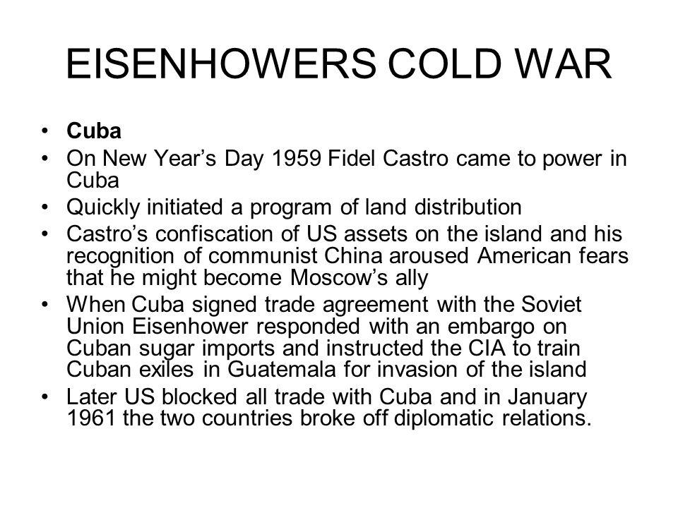 EISENHOWERS COLD WAR Cuba On New Years Day 1959 Fidel Castro came to power in Cuba Quickly initiated a program of land distribution Castros confiscati
