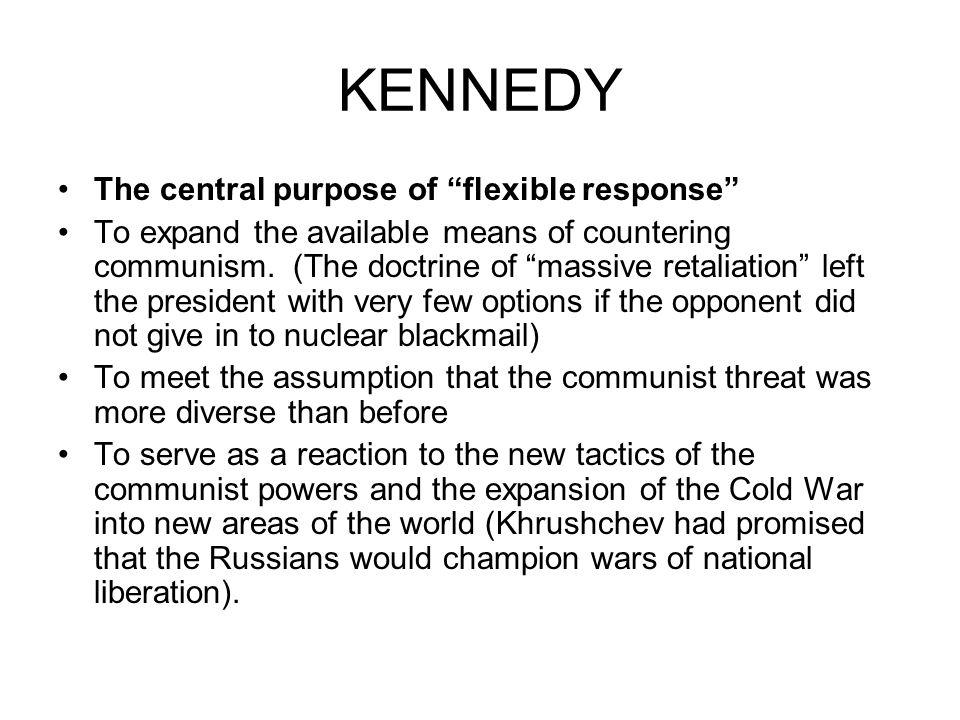 KENNEDY The central purpose of flexible response To expand the available means of countering communism. (The doctrine of massive retaliation left the