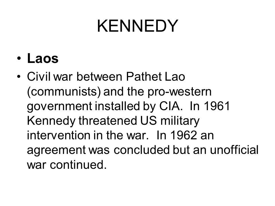 KENNEDY Laos Civil war between Pathet Lao (communists) and the pro-western government installed by CIA. In 1961 Kennedy threatened US military interve