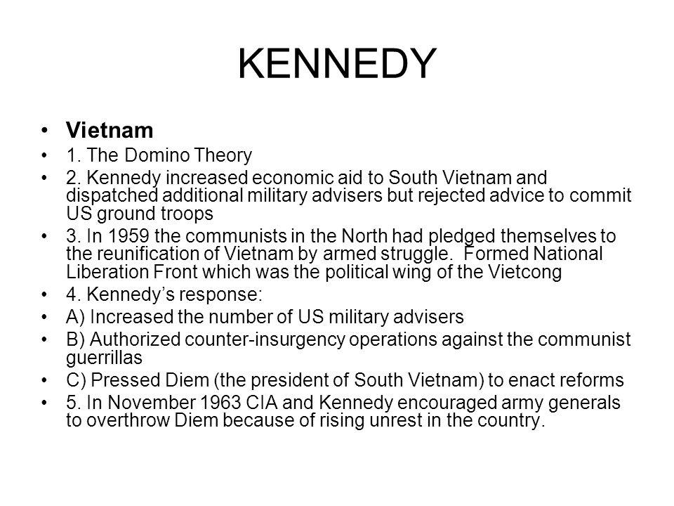 KENNEDY Vietnam 1. The Domino Theory 2. Kennedy increased economic aid to South Vietnam and dispatched additional military advisers but rejected advic