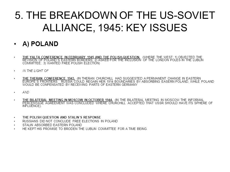 5. THE BREAKDOWN OF THE US-SOVIET ALLIANCE, 1945: KEY ISSUES A) POLAND THE YALTA CONFERENCE IN FEBRUARY 1945 AND THE POLISH-QUESTION. (WHERE THE WEST:
