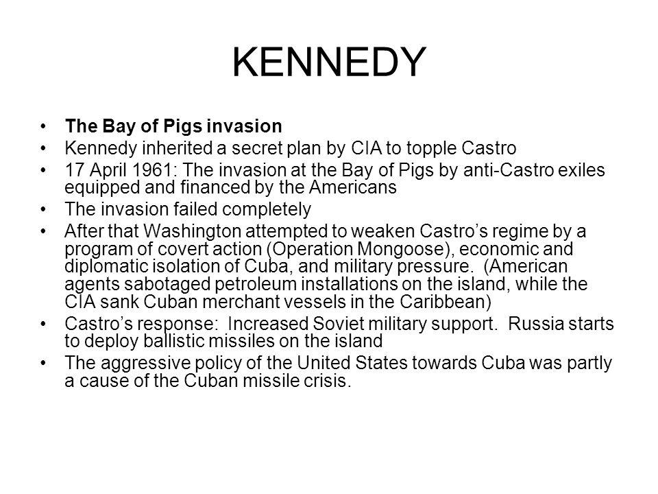 KENNEDY The Bay of Pigs invasion Kennedy inherited a secret plan by CIA to topple Castro 17 April 1961: The invasion at the Bay of Pigs by anti-Castro