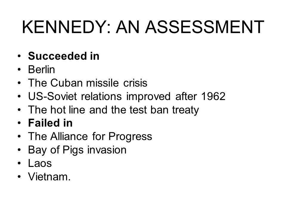 KENNEDY: AN ASSESSMENT Succeeded in Berlin The Cuban missile crisis US-Soviet relations improved after 1962 The hot line and the test ban treaty Faile