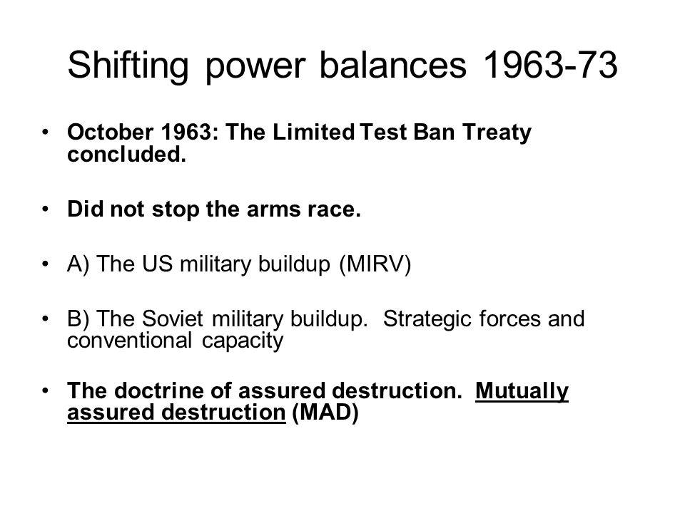 Shifting power balances 1963-73 October 1963: The Limited Test Ban Treaty concluded. Did not stop the arms race. A) The US military buildup (MIRV) B)