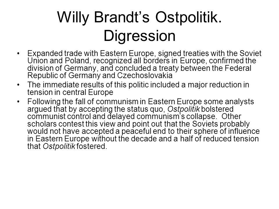 Willy Brandts Ostpolitik. Digression Expanded trade with Eastern Europe, signed treaties with the Soviet Union and Poland, recognized all borders in E