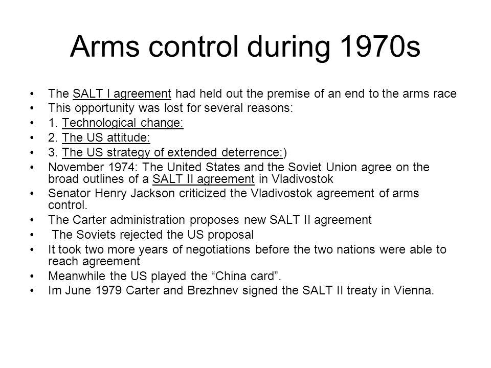 Arms control during 1970s The SALT I agreement had held out the premise of an end to the arms race This opportunity was lost for several reasons: 1. T