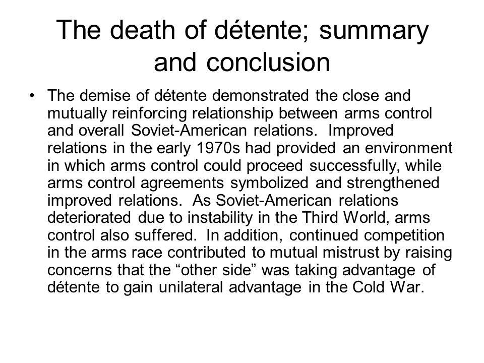 The death of détente; summary and conclusion The demise of détente demonstrated the close and mutually reinforcing relationship between arms control a