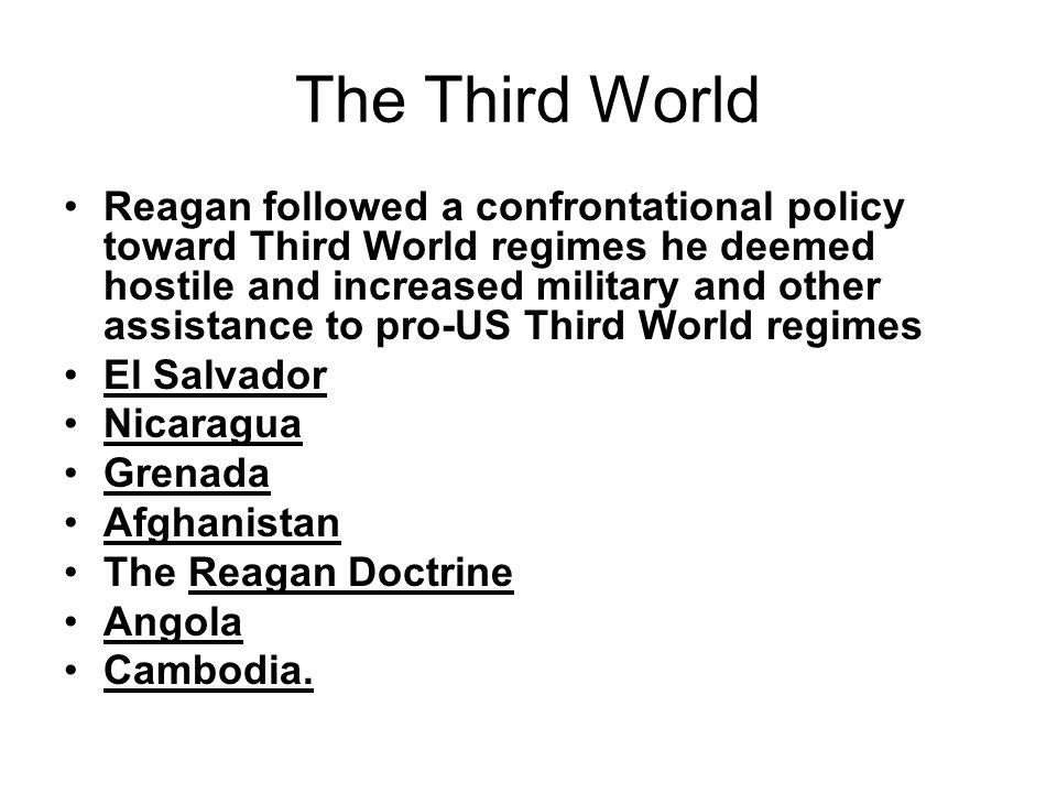 The Third World Reagan followed a confrontational policy toward Third World regimes he deemed hostile and increased military and other assistance to p