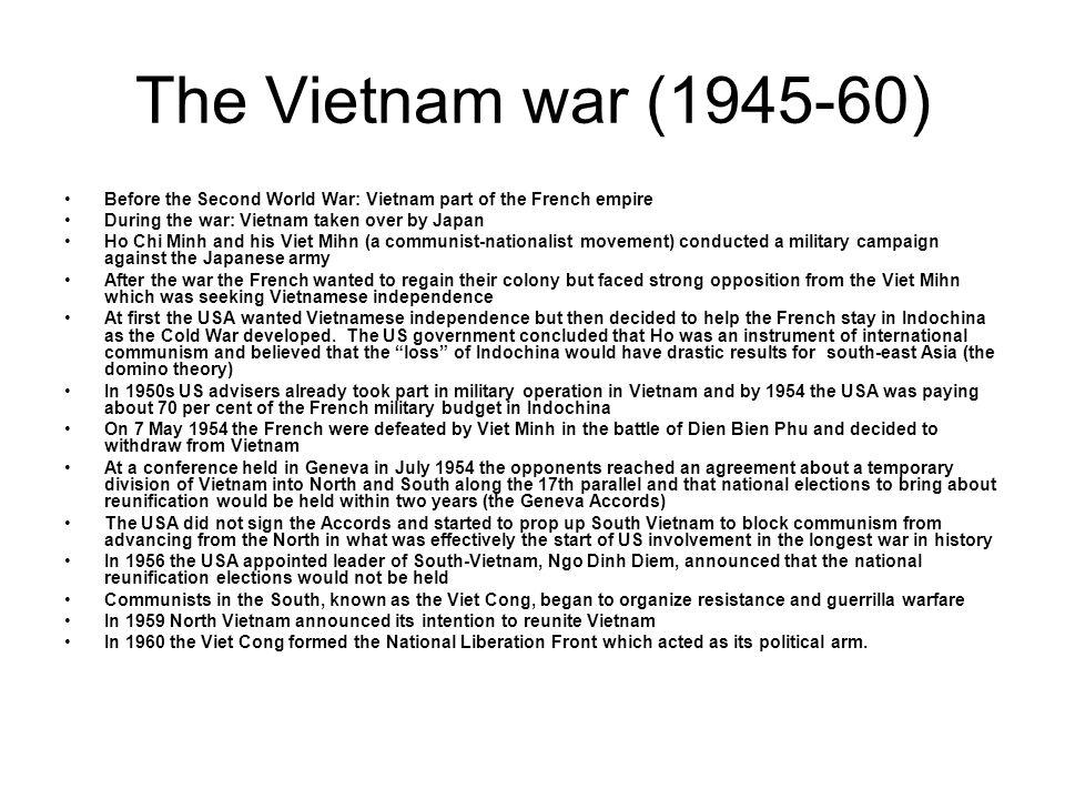 The Vietnam war (1945-60) Before the Second World War: Vietnam part of the French empire During the war: Vietnam taken over by Japan Ho Chi Minh and h