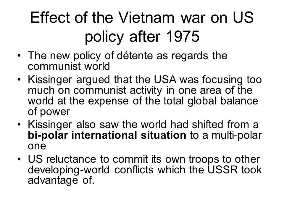 Effect of the Vietnam war on US policy after 1975 The new policy of détente as regards the communist world Kissinger argued that the USA was focusing