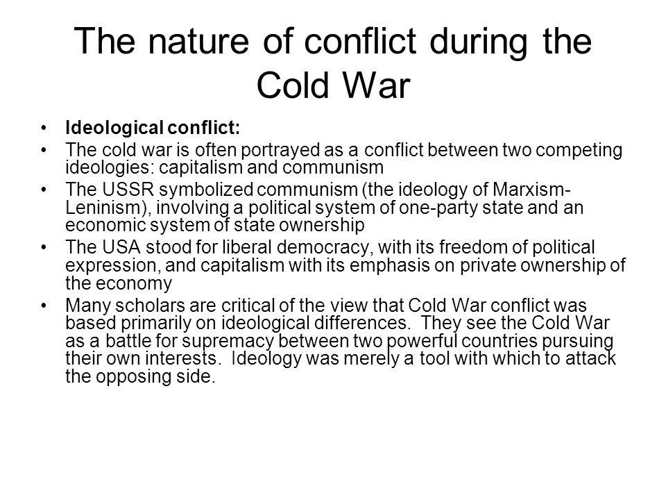 The nature of conflict during the Cold War Ideological conflict: The cold war is often portrayed as a conflict between two competing ideologies: capit