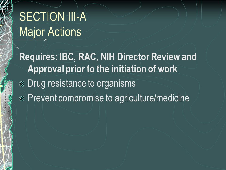 SECTION III-A Major Actions Requires: IBC, RAC, NIH Director Review and Approval prior to the initiation of work Drug resistance to organisms Prevent compromise to agriculture/medicine