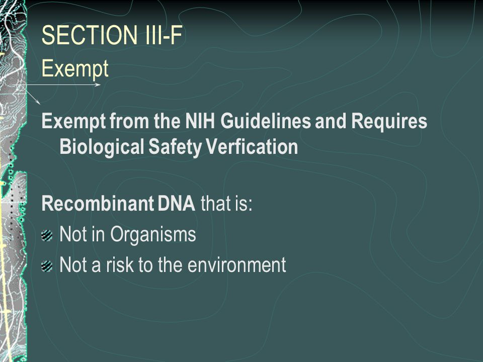 SECTION III-F Exempt Exempt from the NIH Guidelines and Requires Biological Safety Verfication Recombinant DNA that is: Not in Organisms Not a risk to the environment