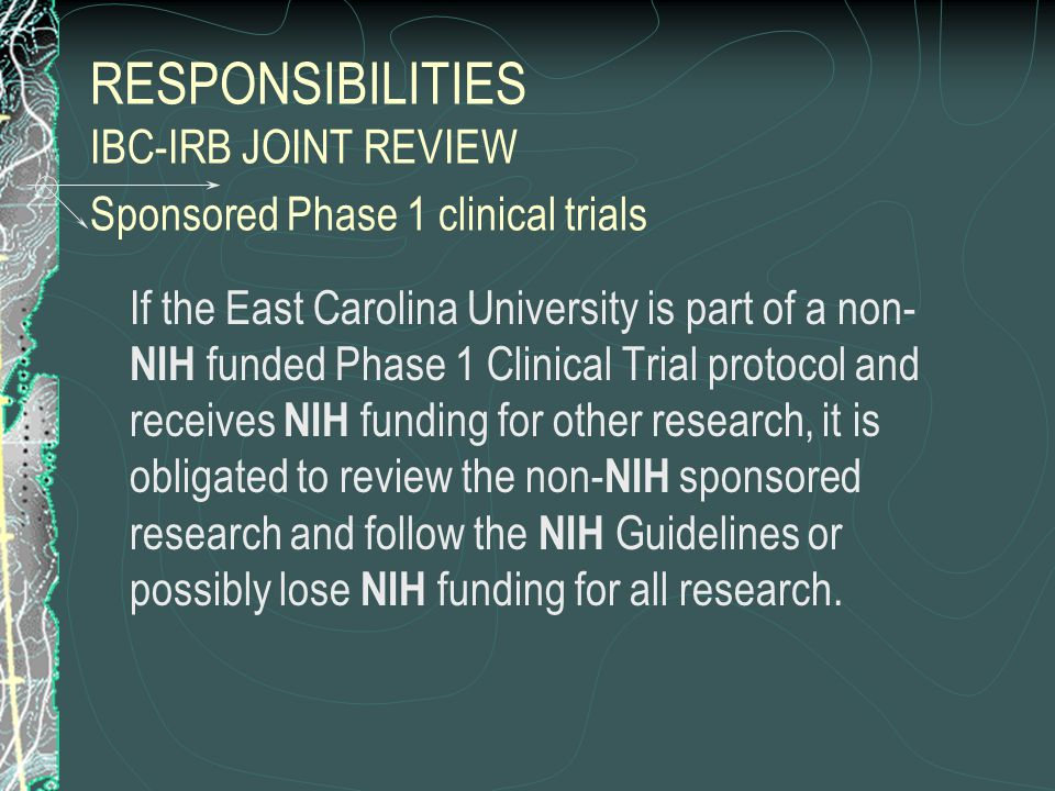 RESPONSIBILITIES IBC-IRB JOINT REVIEW Sponsored Phase 1 clinical trials If the East Carolina University is part of a non- NIH funded Phase 1 Clinical Trial protocol and receives NIH funding for other research, it is obligated to review the non- NIH sponsored research and follow the NIH Guidelines or possibly lose NIH funding for all research.