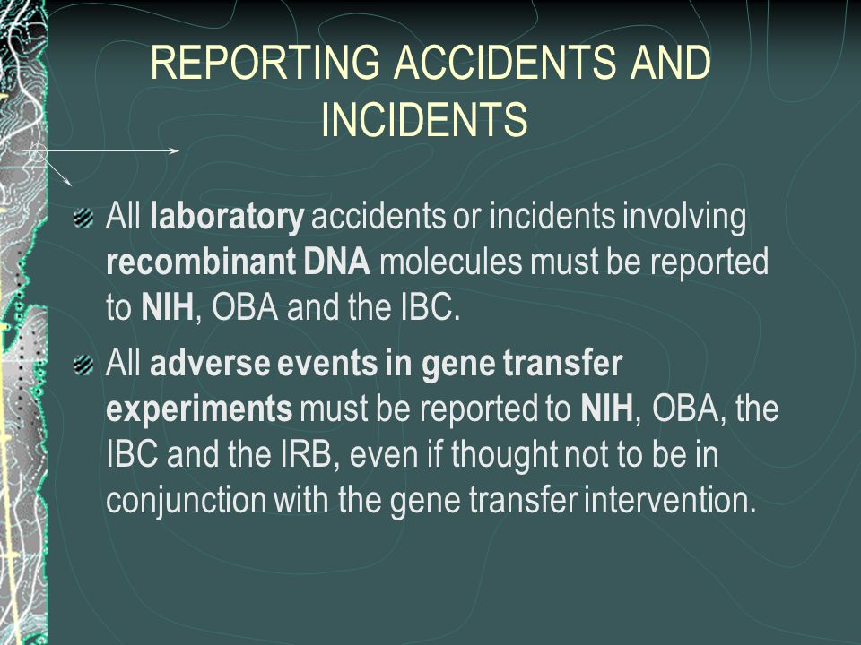 REPORTING ACCIDENTS AND INCIDENTS All laboratory accidents or incidents involving recombinant DNA molecules must be reported to NIH, OBA and the IBC.